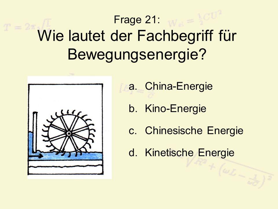 Frage 21: Wie lautet der Fachbegriff für Bewegungsenergie? a.China-Energie b.Kino-Energie c.Chinesische Energie d.Kinetische Energie