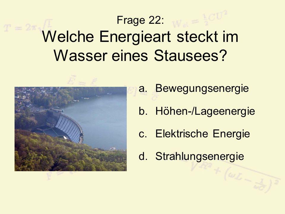 Frage 22: Welche Energieart steckt im Wasser eines Stausees? a.Bewegungsenergie b.Höhen-/Lageenergie c.Elektrische Energie d.Strahlungsenergie