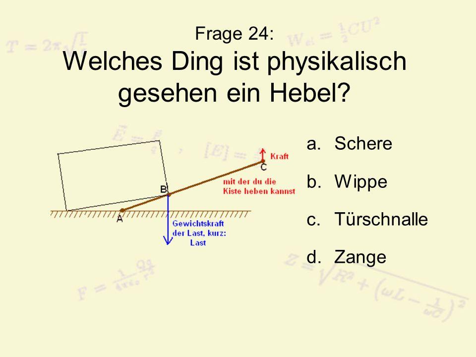 Frage 24: Welches Ding ist physikalisch gesehen ein Hebel? a.Schere b.Wippe c.Türschnalle d.Zange