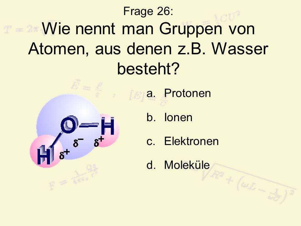 Frage 26: Wie nennt man Gruppen von Atomen, aus denen z.B. Wasser besteht? a.Protonen b.Ionen c.Elektronen d.Moleküle