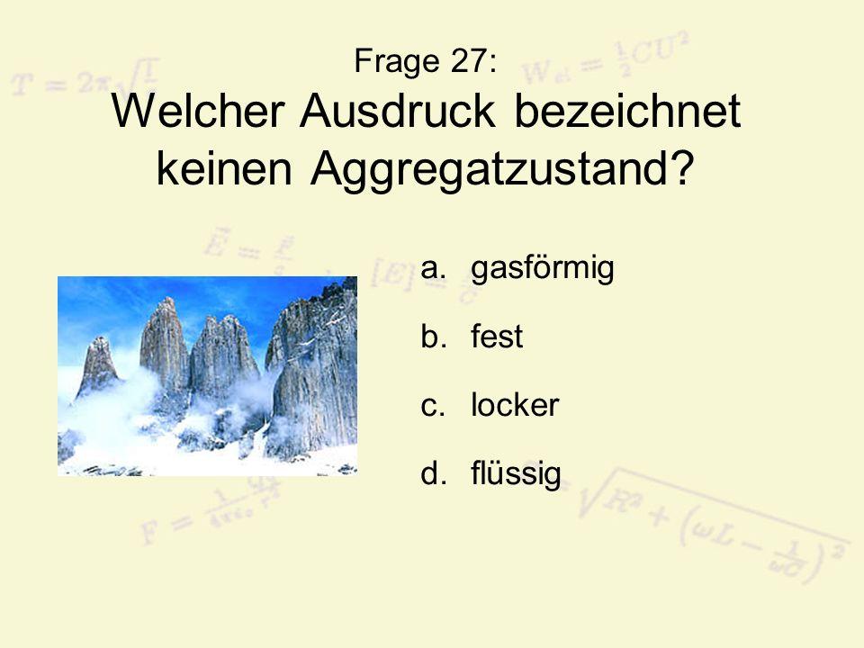 Frage 27: Welcher Ausdruck bezeichnet keinen Aggregatzustand? a.gasförmig b.fest c.locker d.flüssig