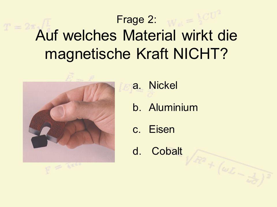 Frage 2: Auf welches Material wirkt die magnetische Kraft NICHT? a.Nickel b.Aluminium c.Eisen d. Cobalt