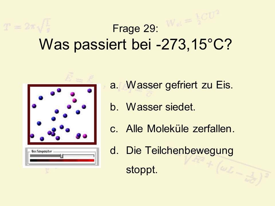 Frage 29: Was passiert bei -273,15°C? a.Wasser gefriert zu Eis. b.Wasser siedet. c.Alle Moleküle zerfallen. d.Die Teilchenbewegung stoppt.