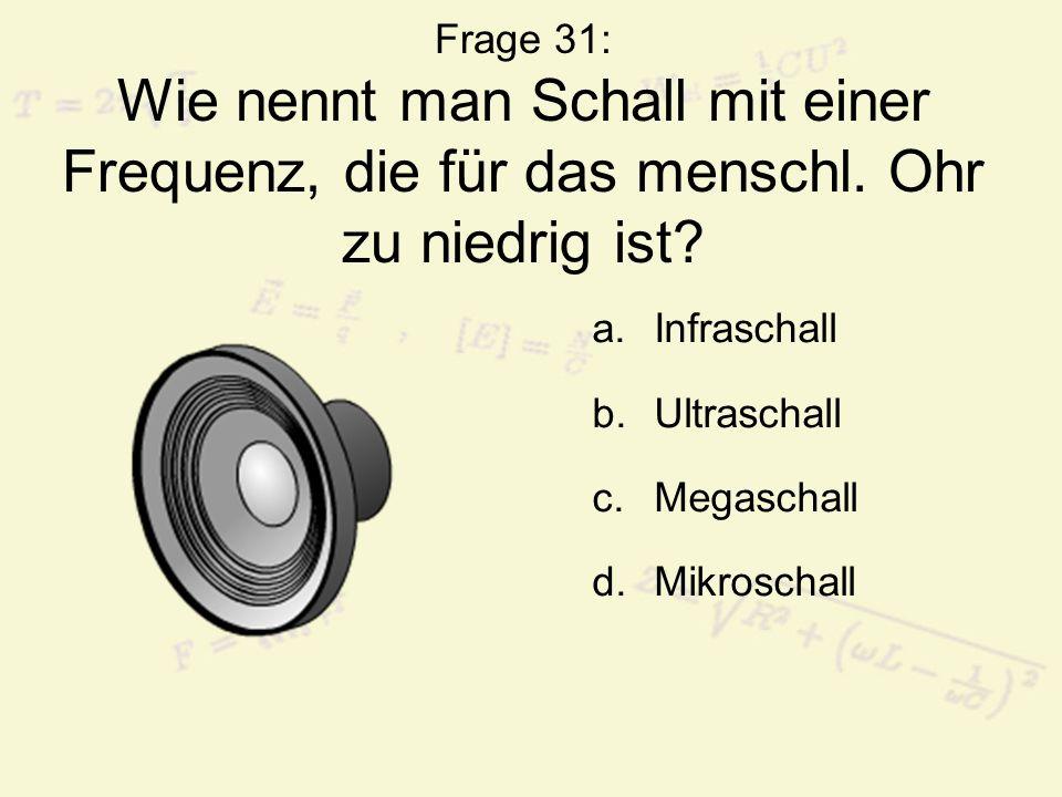 Frage 31: Wie nennt man Schall mit einer Frequenz, die für das menschl. Ohr zu niedrig ist? a.Infraschall b.Ultraschall c.Megaschall d.Mikroschall