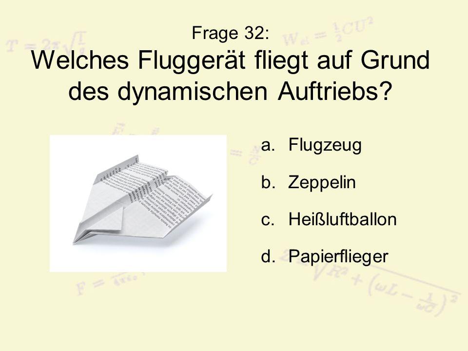 Frage 32: Welches Fluggerät fliegt auf Grund des dynamischen Auftriebs? a.Flugzeug b.Zeppelin c.Heißluftballon d.Papierflieger