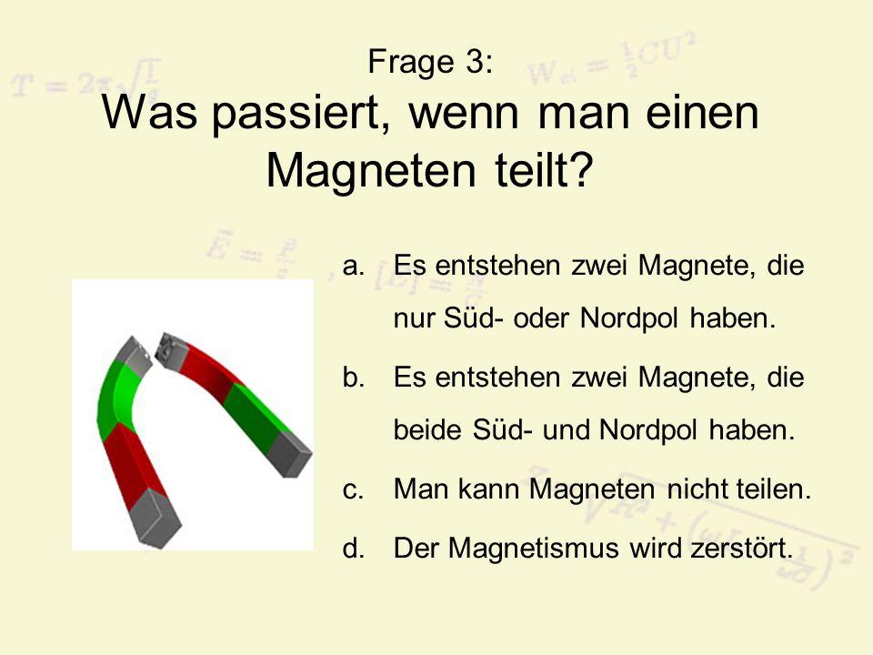 Frage 3: Was passiert, wenn man einen Magneten teilt? a.Es entstehen zwei Magnete, die nur Süd- oder Nordpol haben. b.Es entstehen zwei Magnete, die b