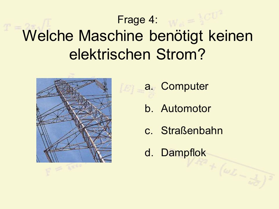 Frage 4: Welche Maschine benötigt keinen elektrischen Strom? a.Computer b.Automotor c.Straßenbahn d.Dampflok