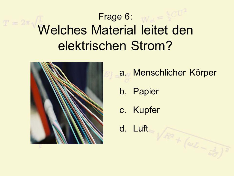 Frage 6: Welches Material leitet den elektrischen Strom? a.Menschlicher Körper b.Papier c.Kupfer d.Luft
