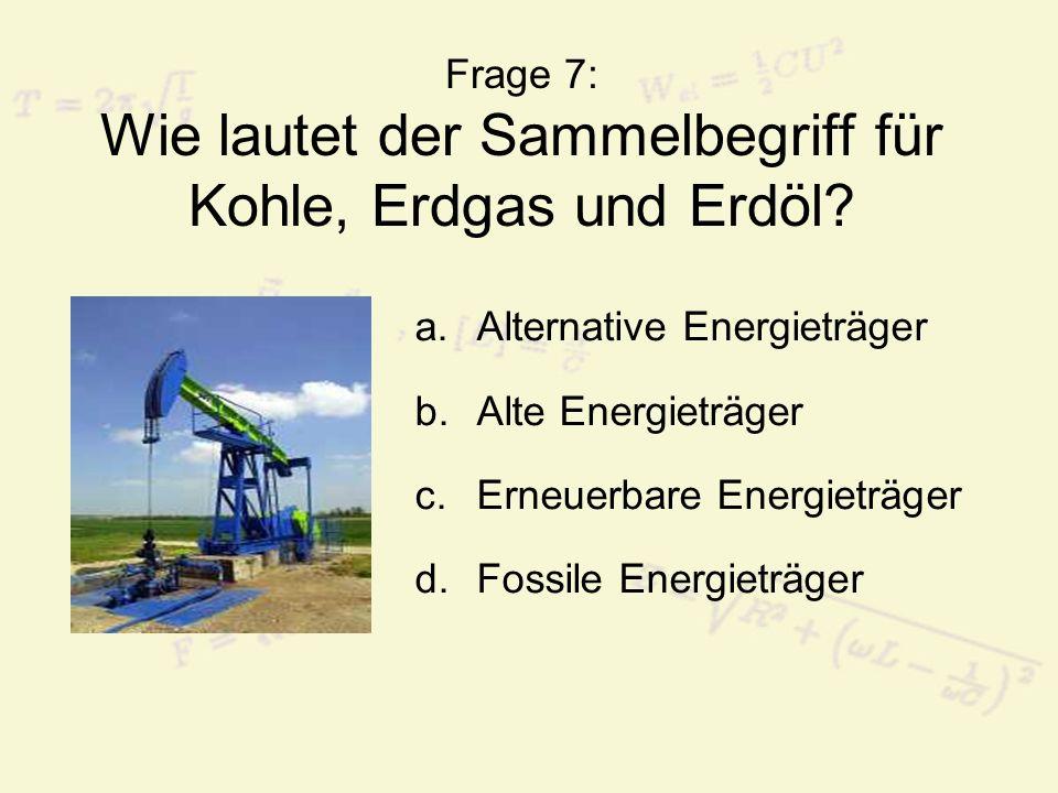 Frage 7: Wie lautet der Sammelbegriff für Kohle, Erdgas und Erdöl? a.Alternative Energieträger b.Alte Energieträger c.Erneuerbare Energieträger d.Foss
