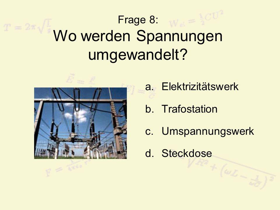 Frage 8: Wo werden Spannungen umgewandelt? a.Elektrizitätswerk b.Trafostation c.Umspannungswerk d.Steckdose