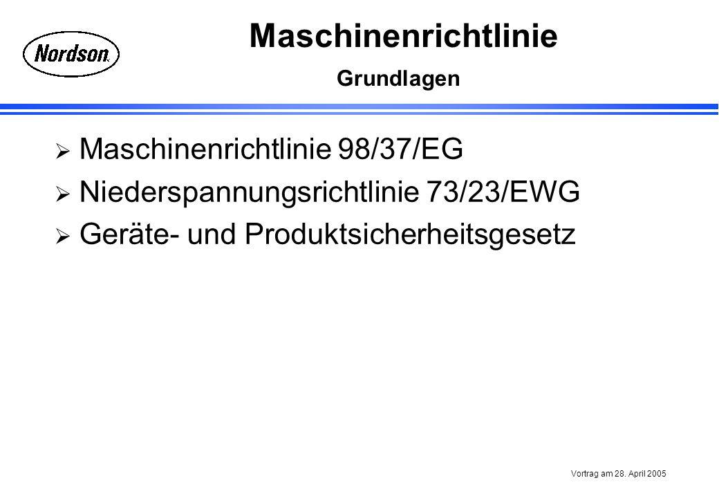 Maschinenrichtlinie Vortrag am 28. April 2005 Grundlagen Maschinenrichtlinie 98/37/EG Niederspannungsrichtlinie 73/23/EWG Geräte- und Produktsicherhei