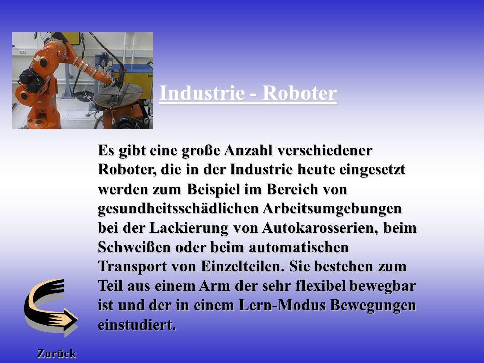 Industrie - Roboter Es gibt eine große Anzahl verschiedener Roboter, die in der Industrie heute eingesetzt werden zum Beispiel im Bereich von gesundheitsschädlichen Arbeitsumgebungen bei der Lackierung von Autokarosserien, beim Schweißen oder beim automatischen Transport von Einzelteilen.