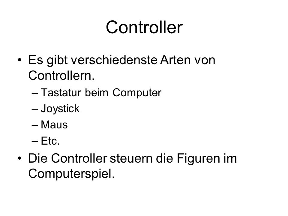 Controller Es gibt verschiedenste Arten von Controllern. –Tastatur beim Computer –Joystick –Maus –Etc. Die Controller steuern die Figuren im Computers