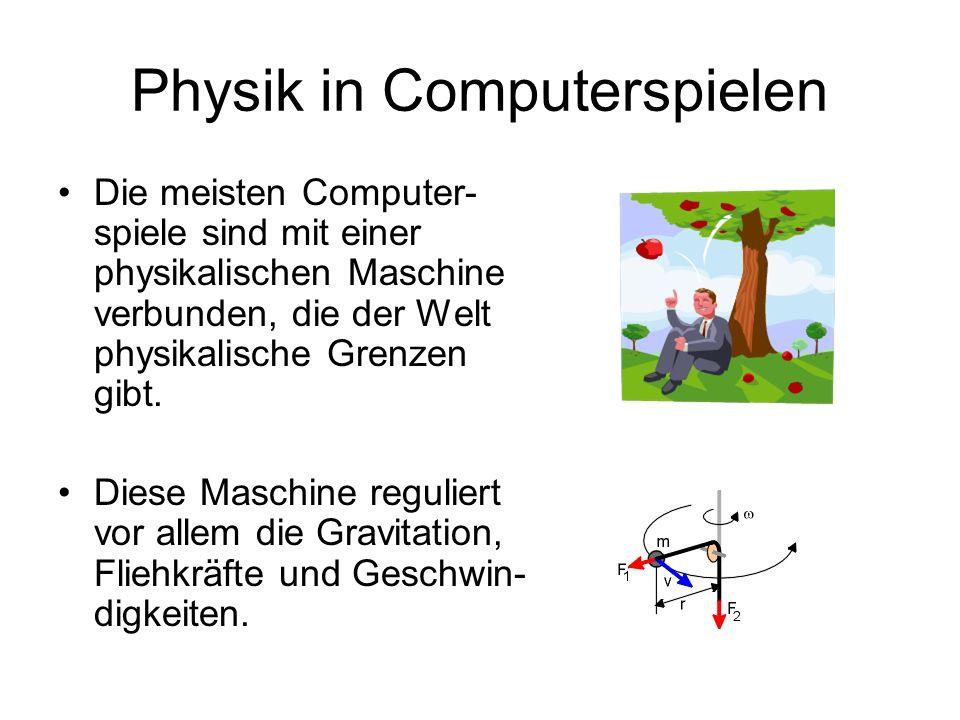 Physik in Computerspielen Die meisten Computer- spiele sind mit einer physikalischen Maschine verbunden, die der Welt physikalische Grenzen gibt. Dies