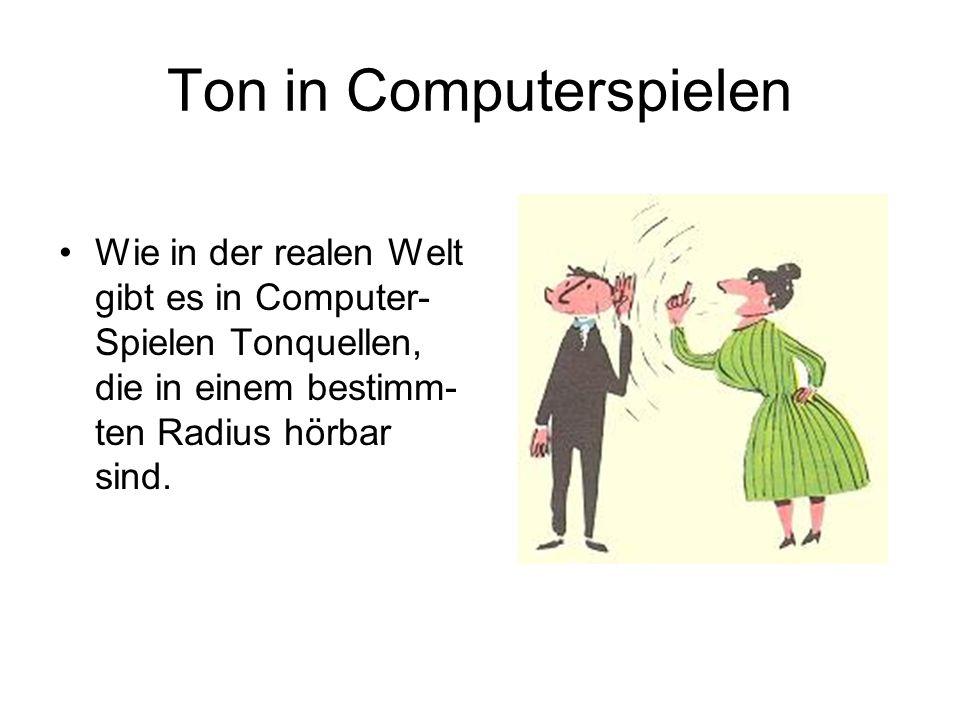 Ton in Computerspielen Wie in der realen Welt gibt es in Computer- Spielen Tonquellen, die in einem bestimm- ten Radius hörbar sind.