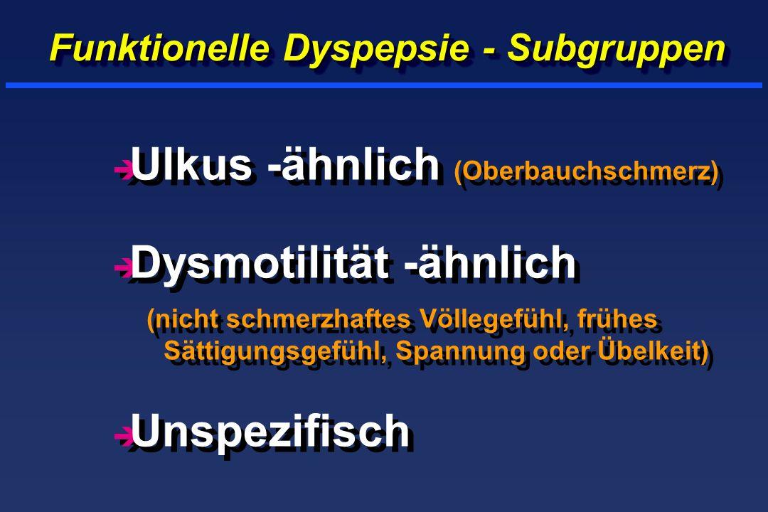 Funktionelle Dyspepsie - Subgruppen è Ulkus -ähnlich (Oberbauchschmerz) è Dysmotilität -ähnlich (nicht schmerzhaftes Völlegefühl, frühes Sättigungsgefühl, Spannung oder Übelkeit) è Unspezifisch è Ulkus -ähnlich (Oberbauchschmerz) è Dysmotilität -ähnlich (nicht schmerzhaftes Völlegefühl, frühes Sättigungsgefühl, Spannung oder Übelkeit) è Unspezifisch
