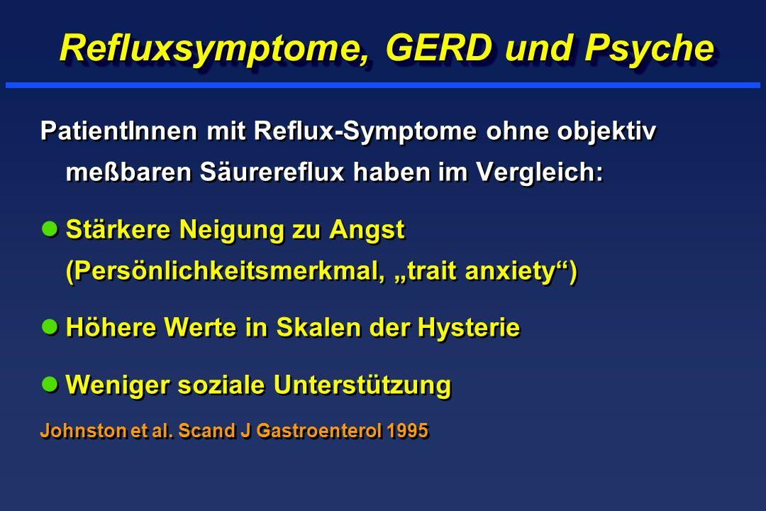 Refluxsymptome, GERD und Psyche PatientInnen mit Reflux-Symptome ohne objektiv meßbaren Säurereflux haben im Vergleich: lStärkere Neigung zu Angst (Persönlichkeitsmerkmal, trait anxiety) lHöhere Werte in Skalen der Hysterie lWeniger soziale Unterstützung Johnston et al.