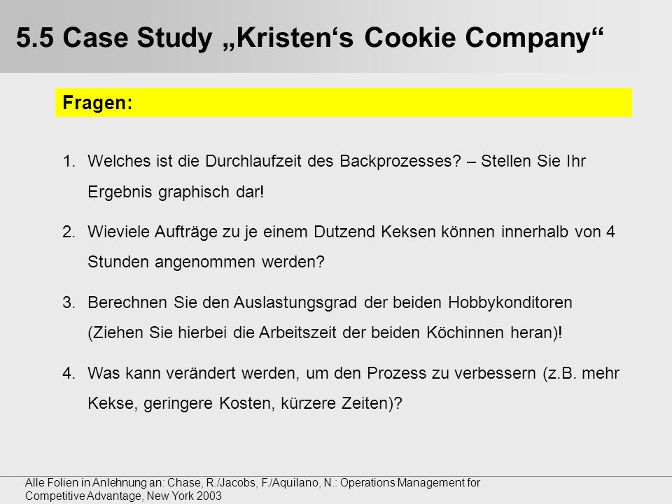 Alle Folien in Anlehnung an: Chase, R./Jacobs, F./Aquilano, N.: Operations Management for Competitive Advantage, New York 2003 5.5 Case Study Kristens Cookie Company Fragen: 1.Welches ist die Durchlaufzeit des Backprozesses.