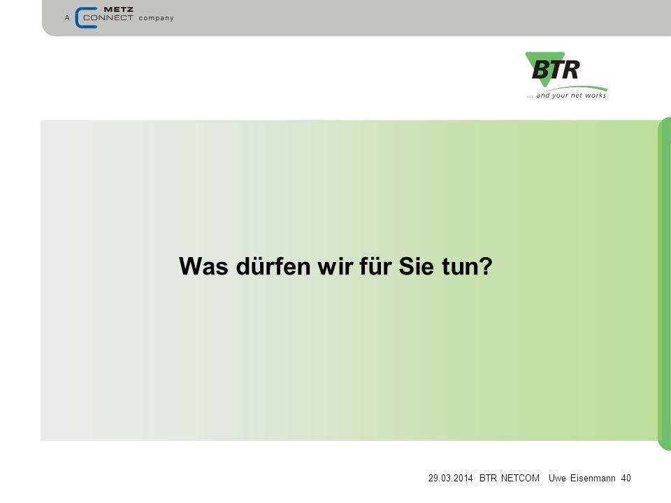 29.03.2014 BTR NETCOM Uwe Eisenmann 40 Was dürfen wir für Sie tun?