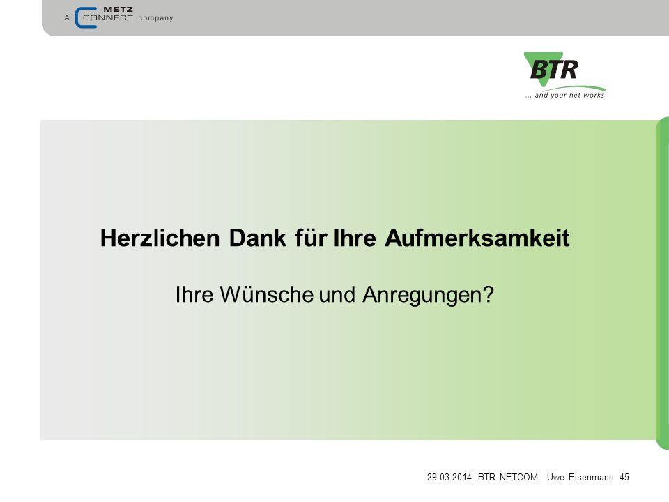 29.03.2014 BTR NETCOM Uwe Eisenmann 45 Herzlichen Dank für Ihre Aufmerksamkeit Ihre Wünsche und Anregungen?