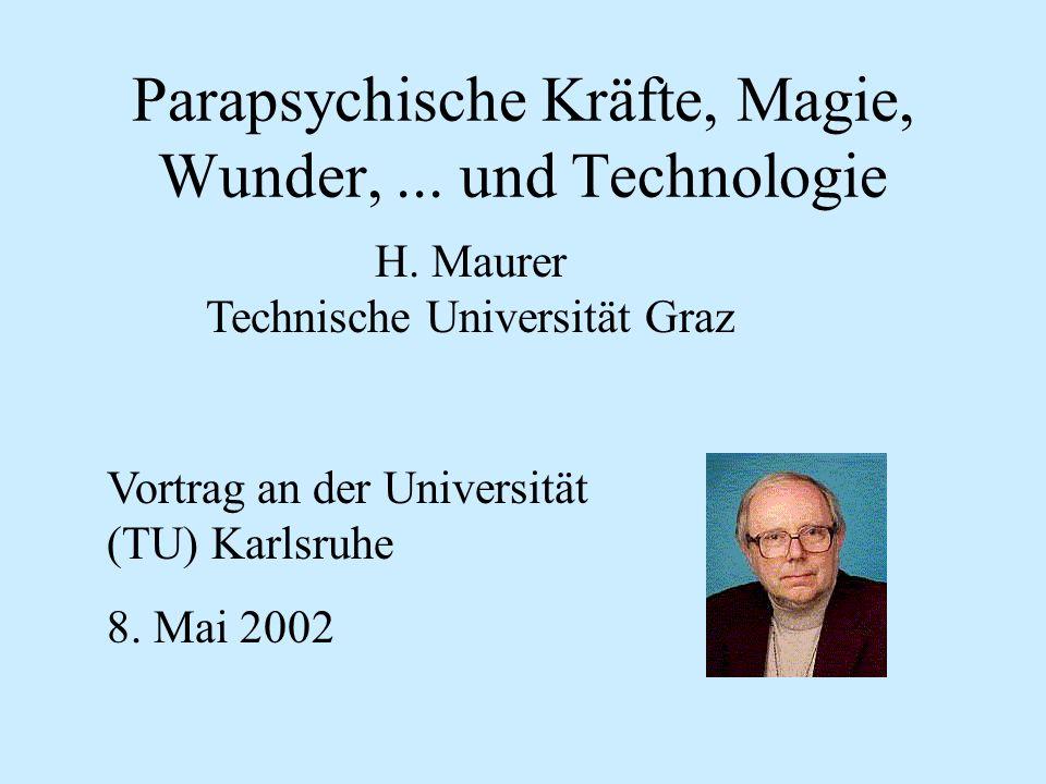 Parapsychische Kräfte, Magie, Wunder,... und Technologie H. Maurer Technische Universität Graz Vortrag an der Universität (TU) Karlsruhe 8. Mai 2002