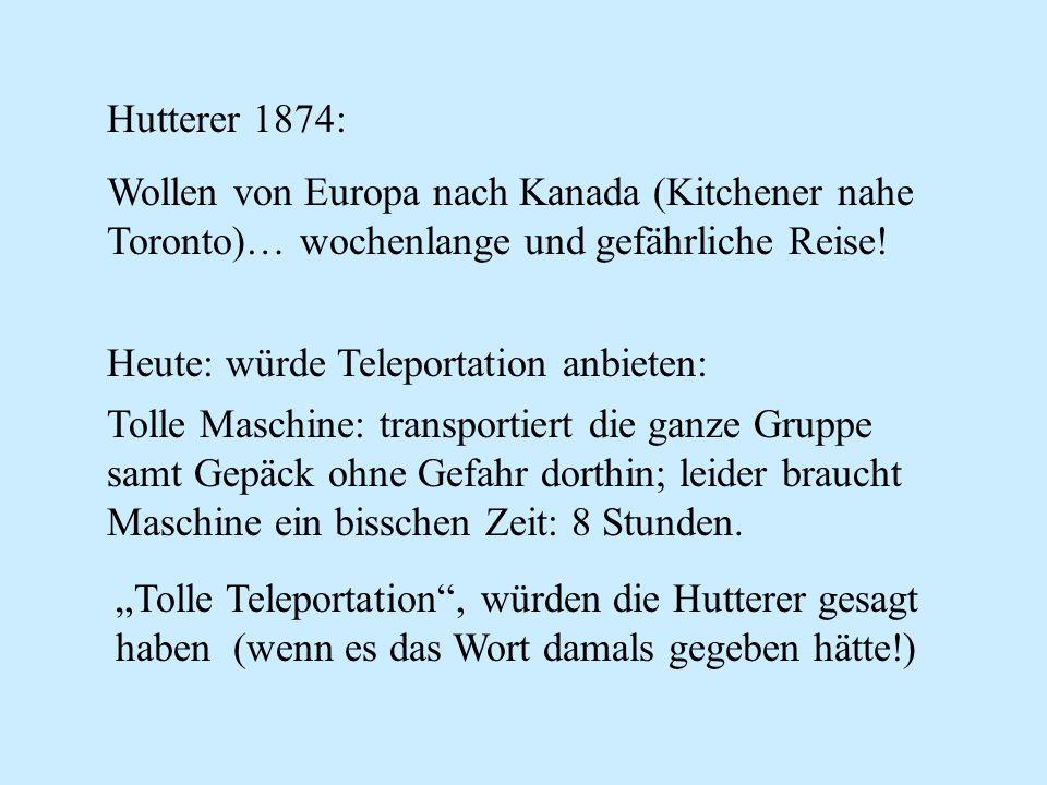 Hutterer 1874: Wollen von Europa nach Kanada (Kitchener nahe Toronto)… wochenlange und gefährliche Reise! Heute: würde Teleportation anbieten: Tolle M