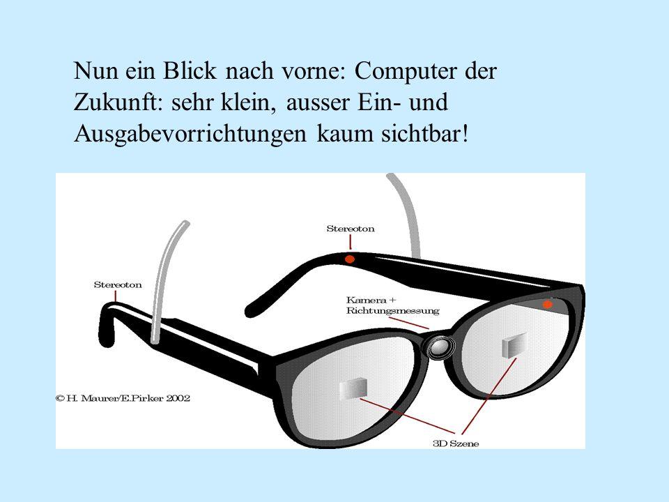 Nun ein Blick nach vorne: Computer der Zukunft: sehr klein, ausser Ein- und Ausgabevorrichtungen kaum sichtbar!
