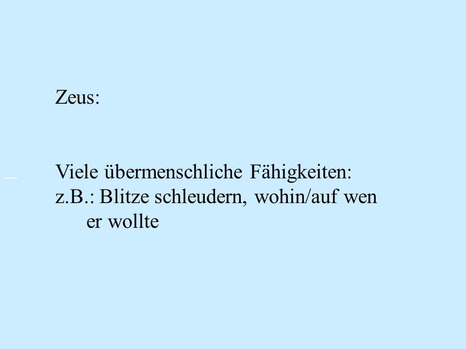 Zeus: Viele übermenschliche Fähigkeiten: z.B.: Blitze schleudern, wohin/auf wen er wollte –