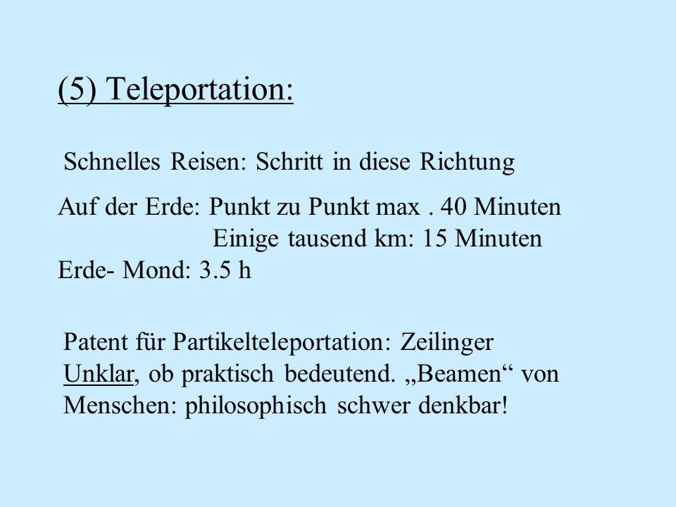 (5) Teleportation: Auf der Erde: Punkt zu Punkt max. 40 Minuten Einige tausend km: 15 Minuten Erde- Mond: 3.5 h Patent für Partikelteleportation: Zeil