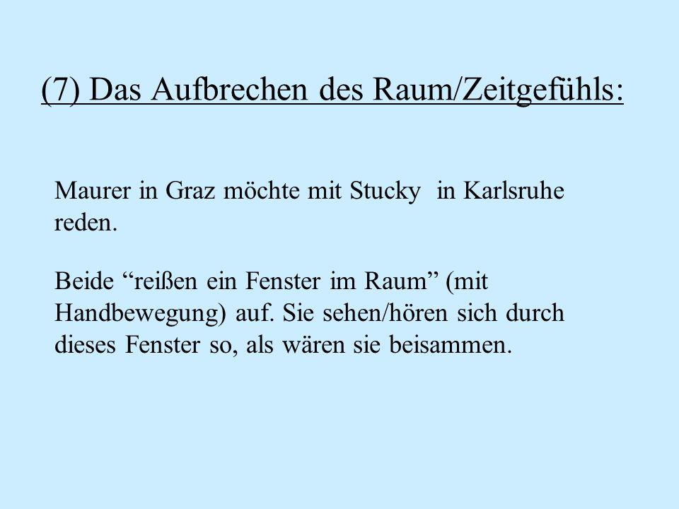 (7) Das Aufbrechen des Raum/Zeitgefühls: Maurer in Graz möchte mit Stucky in Karlsruhe reden. Beide reißen ein Fenster im Raum (mit Handbewegung) auf.