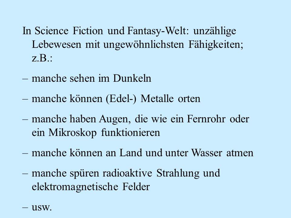 In Science Fiction und Fantasy-Welt: unzählige Lebewesen mit ungewöhnlichsten Fähigkeiten; z.B.: –manche sehen im Dunkeln –manche können (Edel-) Metal