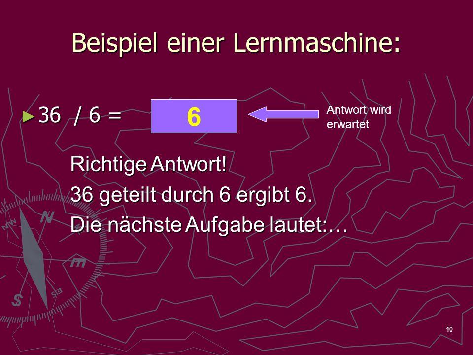 10 Beispiel einer Lernmaschine: 36 / 6 = 36 / 6 = Antwort wird erwartet Richtige Antwort! 36 geteilt durch 6 ergibt 6. Die nächste Aufgabe lautet:… 34