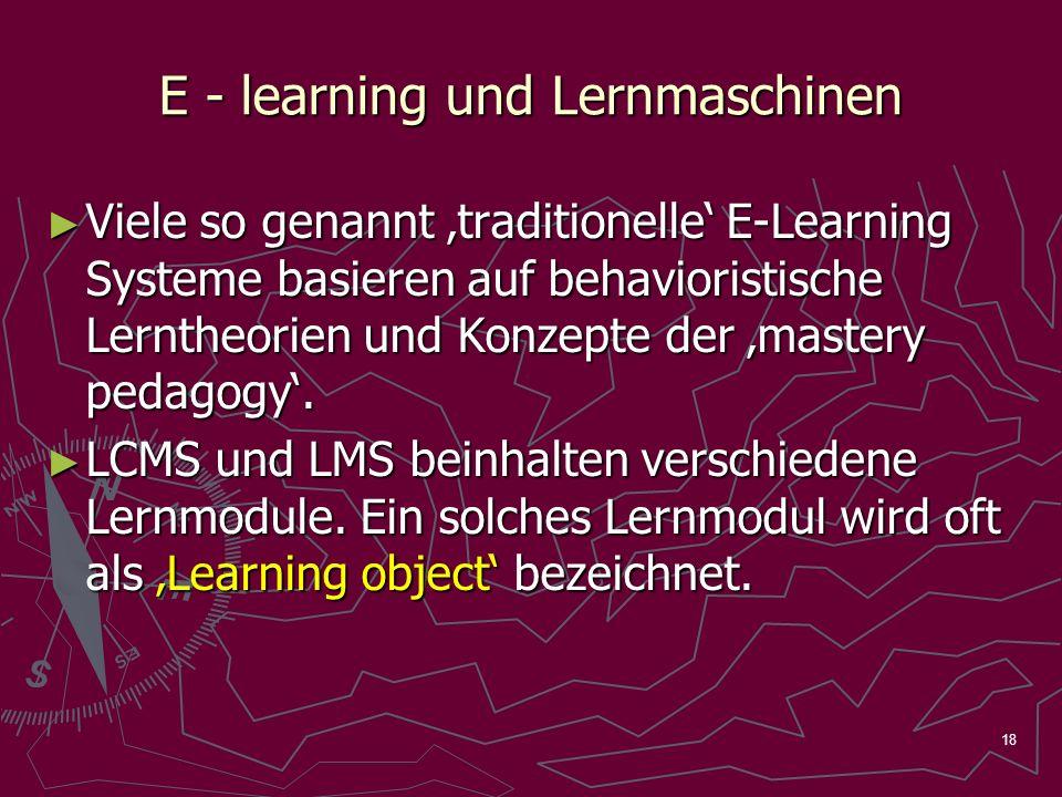 18 E - learning und Lernmaschinen Viele so genannt traditionelle E-Learning Systeme basieren auf behavioristische Lerntheorien und Konzepte der mastery pedagogy.