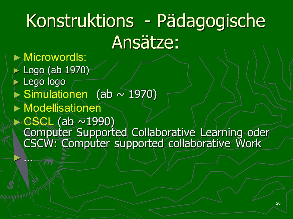 20 Konstruktions - Pädagogische Ansätze: Microwordls: Logo (ab 1970) Logo (ab 1970) Lego logo Lego logo (ab ~ 1970) Simulationen (ab ~ 1970) Modellisationen (ab ~1990) Computer Supported Collaborative Learning oder CSCW: Computer supported collaborative Work CSCL (ab ~1990) Computer Supported Collaborative Learning oder CSCW: Computer supported collaborative Work …