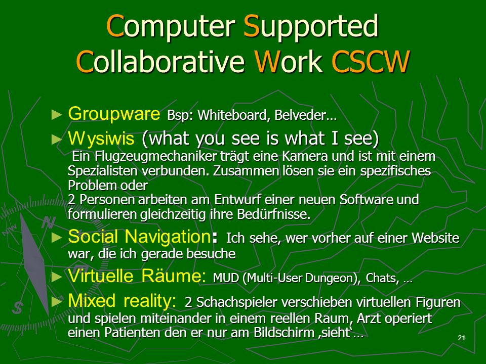21 Computer Supported Collaborative Work CSCW Bsp: Whiteboard, Belveder… Groupware Bsp: Whiteboard, Belveder… (what you see is what I see) Ein Flugzeugmechaniker trägt eine Kamera und ist mit einem Spezialisten verbunden.