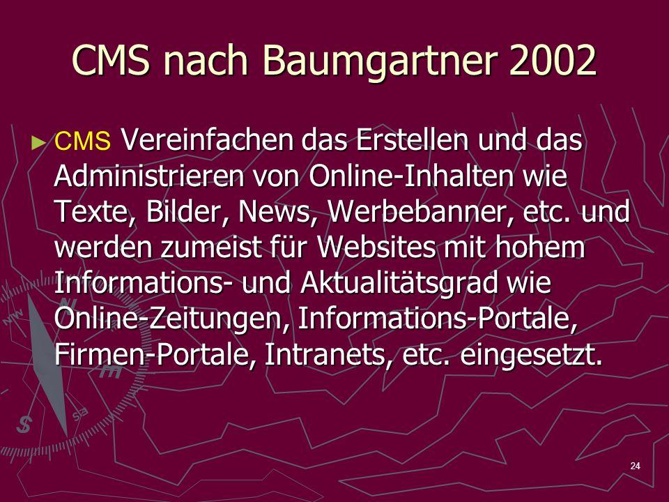 24 CMS nach Baumgartner 2002 Vereinfachen das Erstellen und das Administrieren von Online-Inhalten wie Texte, Bilder, News, Werbebanner, etc.