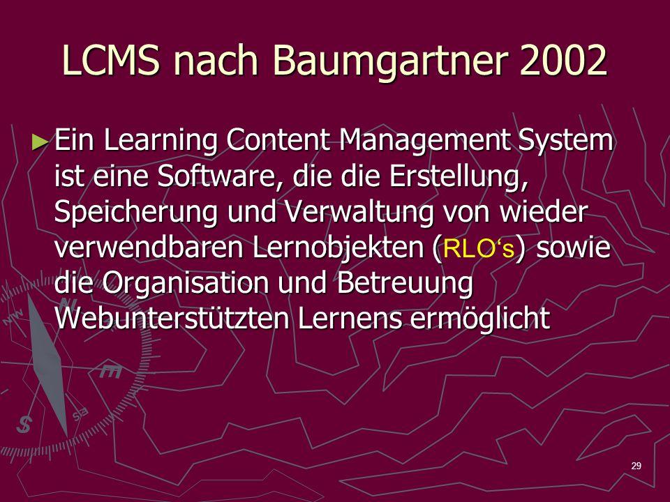 29 LCMS nach Baumgartner 2002 Ein Learning Content Management System ist eine Software, die die Erstellung, Speicherung und Verwaltung von wieder verwendbaren Lernobjekten () sowie die Organisation und Betreuung Webunterstützten Lernens ermöglicht Ein Learning Content Management System ist eine Software, die die Erstellung, Speicherung und Verwaltung von wieder verwendbaren Lernobjekten ( RLOs ) sowie die Organisation und Betreuung Webunterstützten Lernens ermöglicht