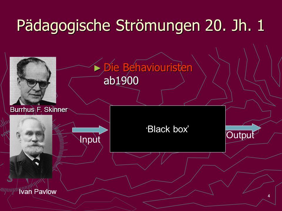 4 Pädagogische Strömungen 20. Jh. 1 Die Behaviouristen ab1900 Die Behaviouristen ab1900 Burrhus F. Skinner Black box Input Output Ivan Pavlow