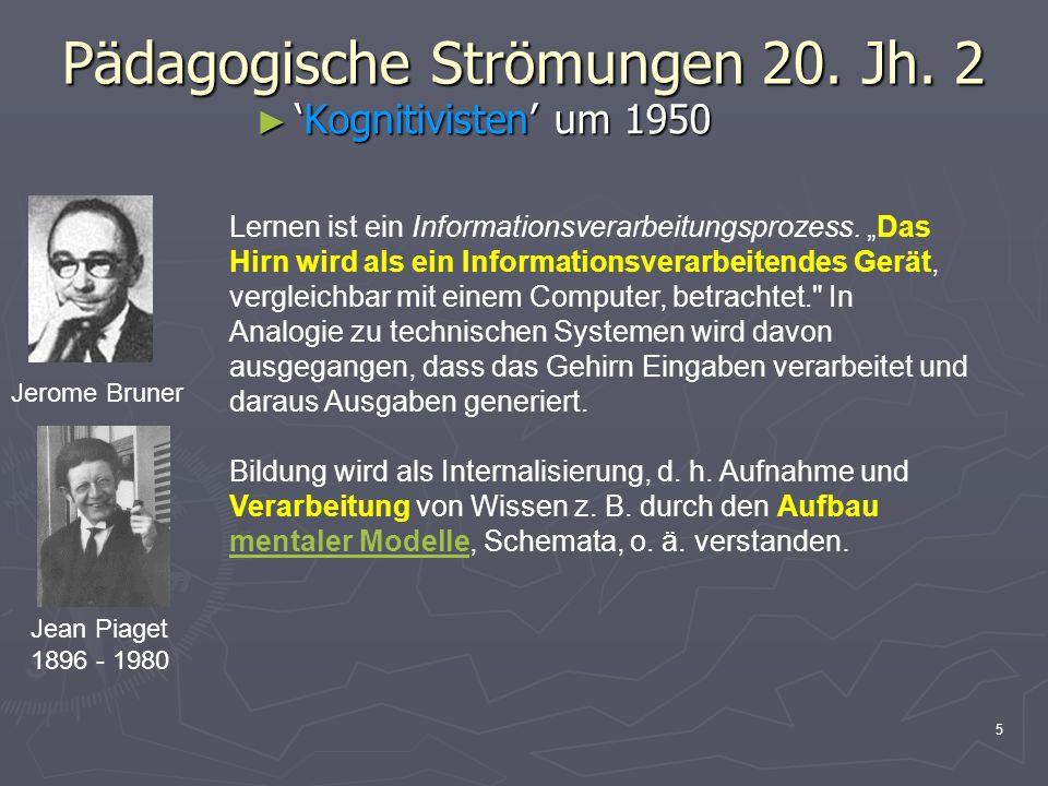 5 Pädagogische Strömungen 20. Jh. 2 Kognitivisten um 1950Kognitivisten um 1950 Jerome Bruner Jean Piaget 1896 - 1980 Lernen ist ein Informationsverarb