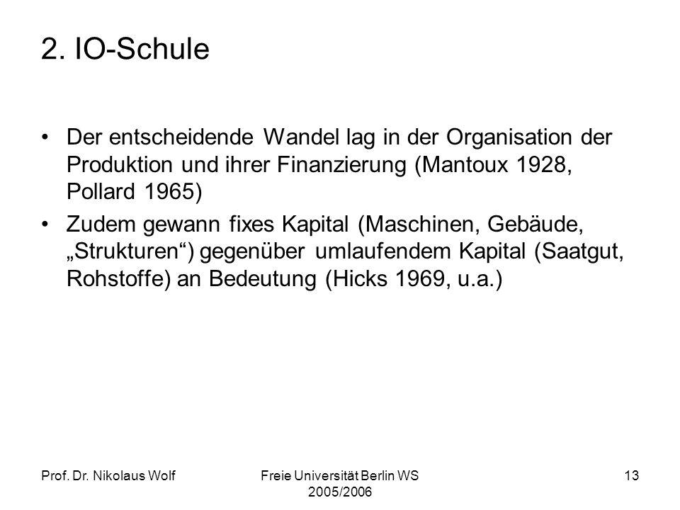 Prof. Dr. Nikolaus WolfFreie Universität Berlin WS 2005/2006 13 2. IO-Schule Der entscheidende Wandel lag in der Organisation der Produktion und ihrer