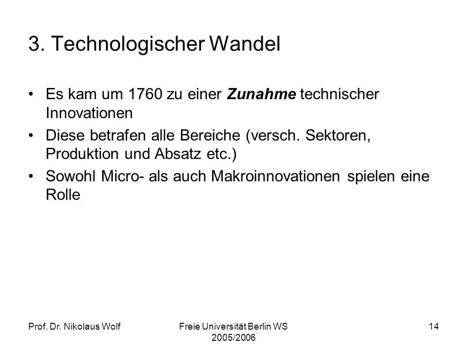 Prof. Dr. Nikolaus WolfFreie Universität Berlin WS 2005/2006 14 3. Technologischer Wandel Es kam um 1760 zu einer Zunahme technischer Innovationen Die