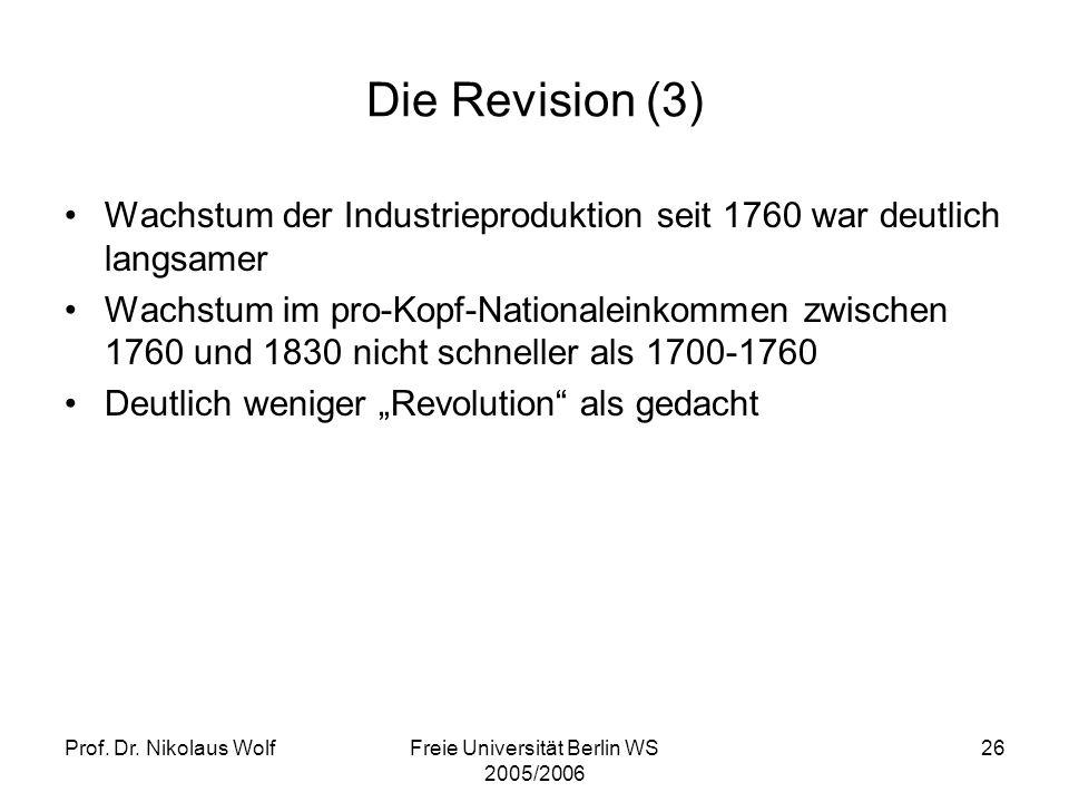 Prof. Dr. Nikolaus WolfFreie Universität Berlin WS 2005/2006 26 Die Revision (3) Wachstum der Industrieproduktion seit 1760 war deutlich langsamer Wac