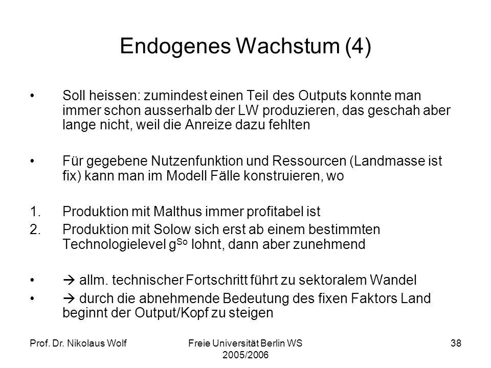 Prof. Dr. Nikolaus WolfFreie Universität Berlin WS 2005/2006 38 Endogenes Wachstum (4) Soll heissen: zumindest einen Teil des Outputs konnte man immer