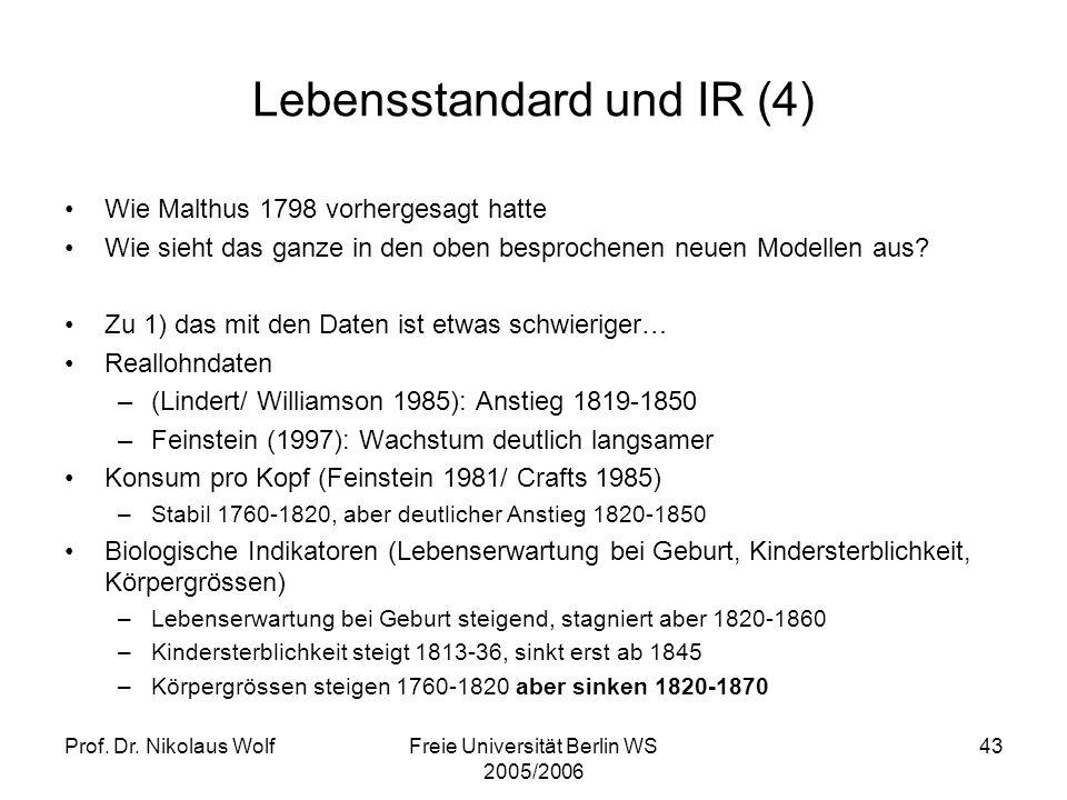 Prof. Dr. Nikolaus WolfFreie Universität Berlin WS 2005/2006 43 Lebensstandard und IR (4) Wie Malthus 1798 vorhergesagt hatte Wie sieht das ganze in d