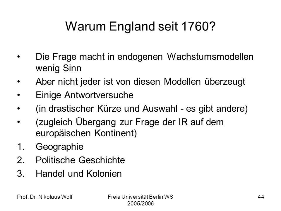 Prof. Dr. Nikolaus WolfFreie Universität Berlin WS 2005/2006 44 Warum England seit 1760? Die Frage macht in endogenen Wachstumsmodellen wenig Sinn Abe