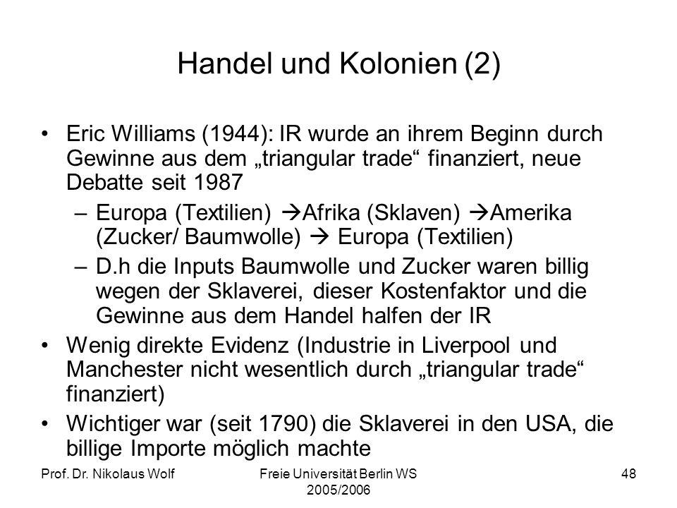Prof. Dr. Nikolaus WolfFreie Universität Berlin WS 2005/2006 48 Handel und Kolonien (2) Eric Williams (1944): IR wurde an ihrem Beginn durch Gewinne a