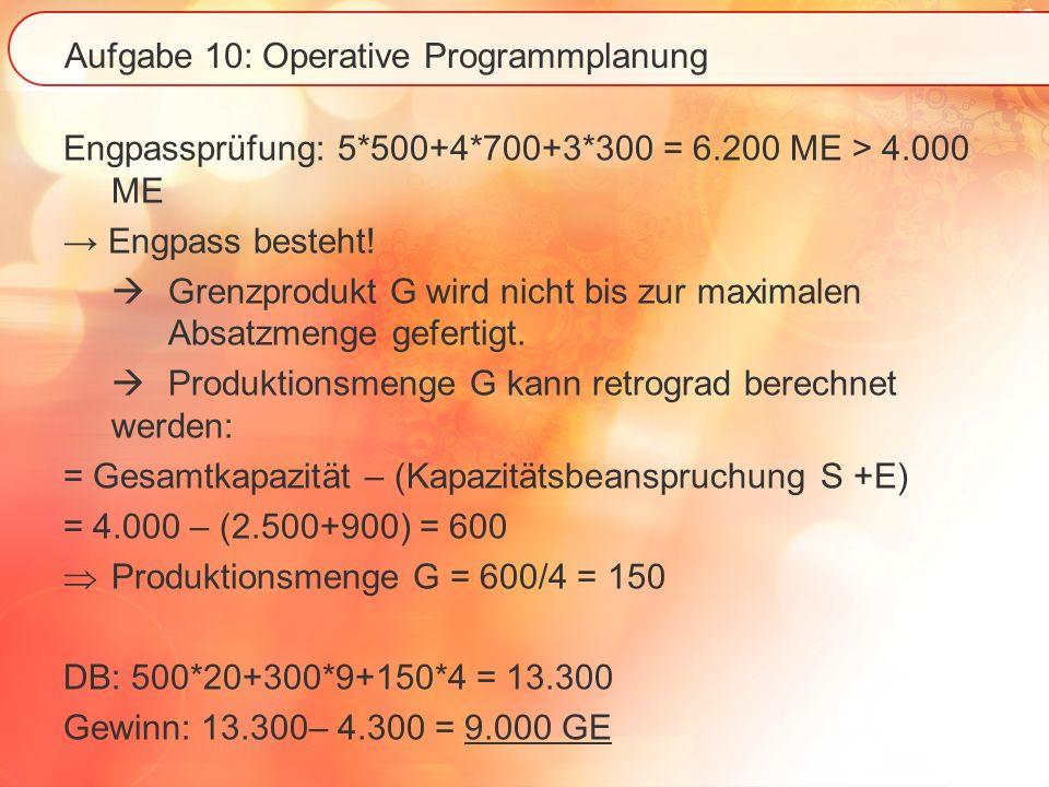 Aufgabe 10: Operative Programmplanung Engpassprüfung: 5*500+4*700+3*300 = 6.200 ME > 4.000 ME Engpass besteht! Grenzprodukt G wird nicht bis zur maxim