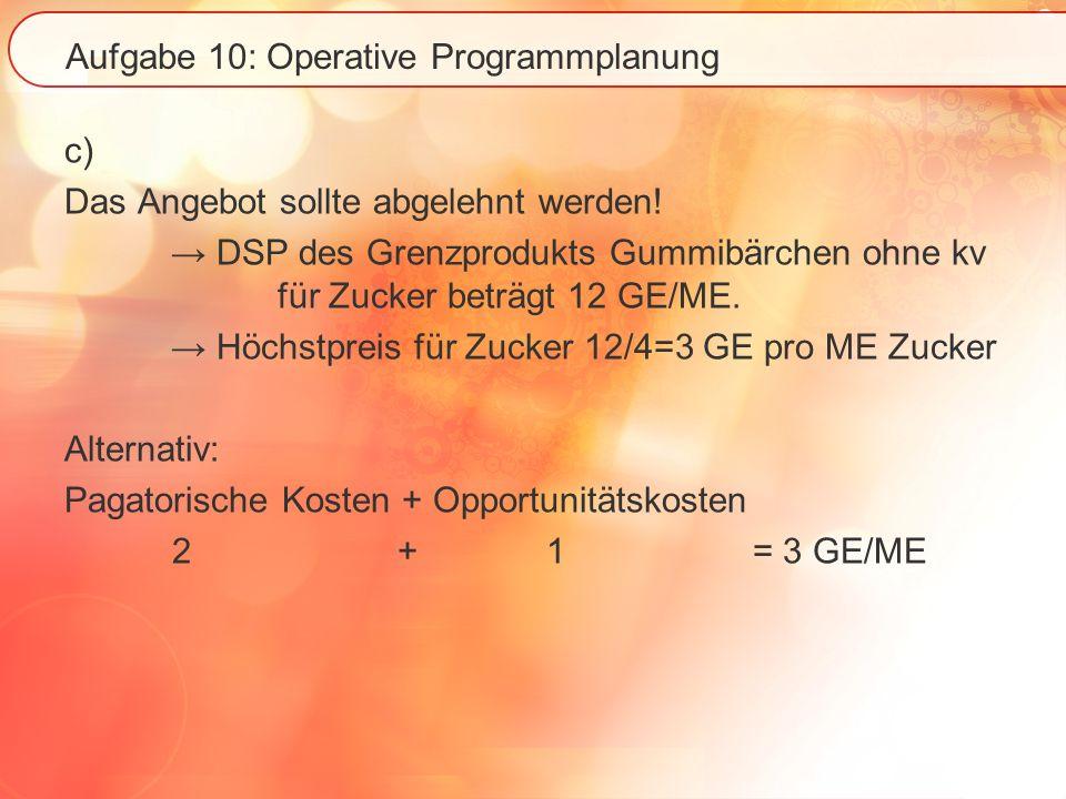 Aufgabe 10: Operative Programmplanung c) Das Angebot sollte abgelehnt werden! DSP des Grenzprodukts Gummibärchen ohne kv für Zucker beträgt 12 GE/ME.