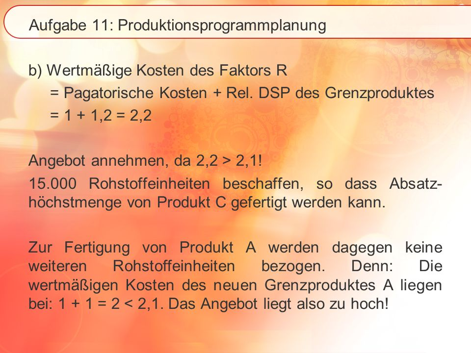 Aufgabe 11: Produktionsprogrammplanung b) Wertmäßige Kosten des Faktors R = Pagatorische Kosten + Rel. DSP des Grenzproduktes = 1 + 1,2 = 2,2 Angebot