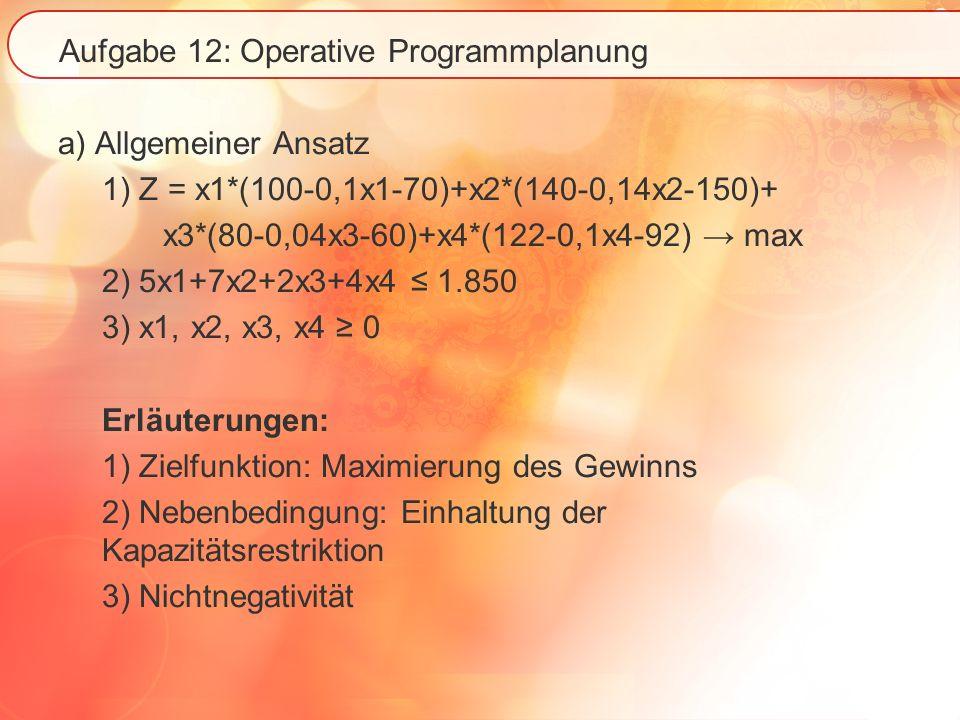 Aufgabe 12: Operative Programmplanung a) Allgemeiner Ansatz 1) Z = x1*(100-0,1x1-70)+x2*(140-0,14x2-150)+ x3*(80-0,04x3-60)+x4*(122-0,1x4-92) max 2) 5x1+7x2+2x3+4x4 1.850 3) x1, x2, x3, x4 0 Erläuterungen: 1) Zielfunktion: Maximierung des Gewinns 2) Nebenbedingung: Einhaltung der Kapazitätsrestriktion 3) Nichtnegativität